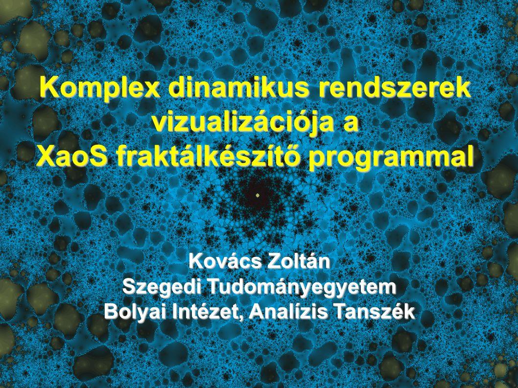 Komplex dinamikus rendszerek vizualizációja a XaoS fraktálkészítő programmal Kovács Zoltán Szegedi Tudományegyetem Bolyai Intézet, Analízis Tanszék