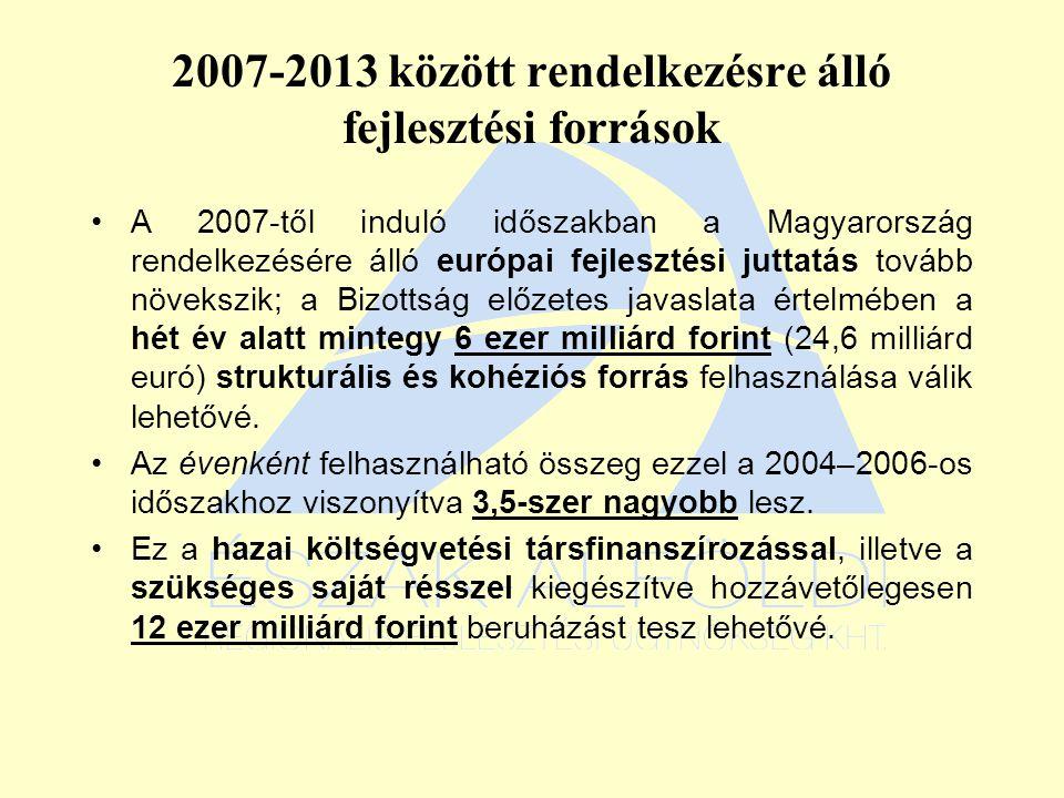 2007-2013 között rendelkezésre álló fejlesztési források A 2007-től induló időszakban a Magyarország rendelkezésére álló európai fejlesztési juttatás tovább növekszik; a Bizottság előzetes javaslata értelmében a hét év alatt mintegy 6 ezer milliárd forint (24,6 milliárd euró) strukturális és kohéziós forrás felhasználása válik lehetővé.