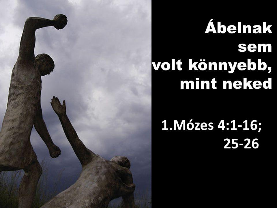 Ábelnak sem sem volt könnyebb, mint neked 1.Mózes 4:1-16; 25-26 25-26