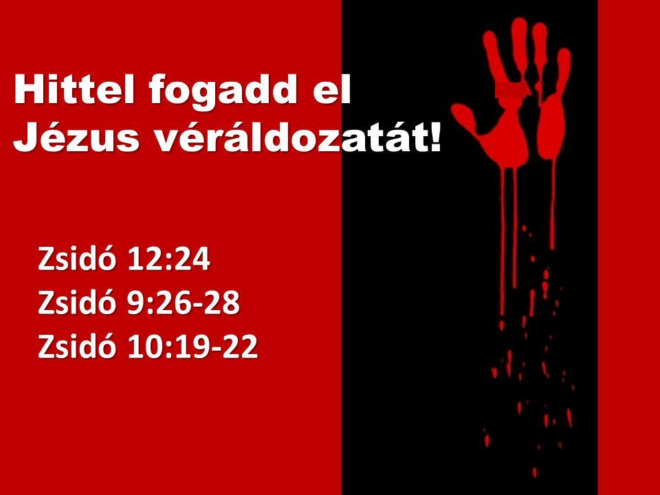 Zsidó 12:24 Zsidó 9:26-28 Zsidó 10:19-22 Hittel fogadd el Jézus véráldozatát!