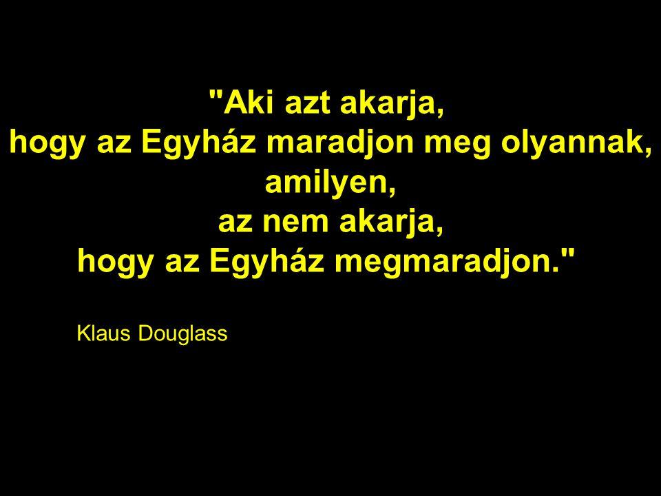 Aki azt akarja, hogy az Egyház maradjon meg olyannak, amilyen, az nem akarja, hogy az Egyház megmaradjon. Klaus Douglass