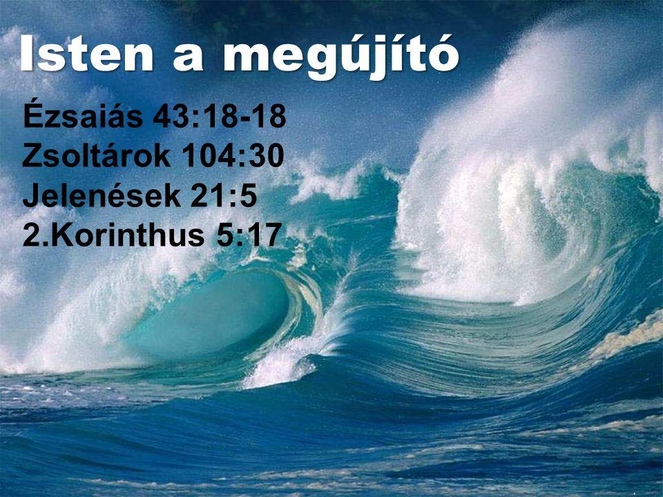 Isten a megújító Ézsaiás 43:18-18 Zsoltárok 104:30 Jelenések 21:5 2.Korinthus 5:17