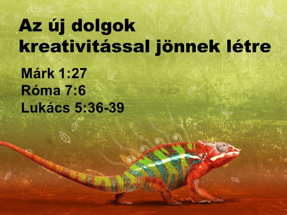 Az új dolgok kreativitással jönnek létre Márk 1:27 Róma 7:6 Lukács 5:36-39