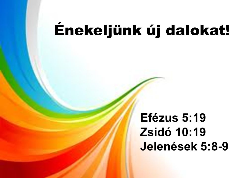 Énekeljünk új dalokat! Efézus 5:19 Zsidó 10:19 Jelenések 5:8-9