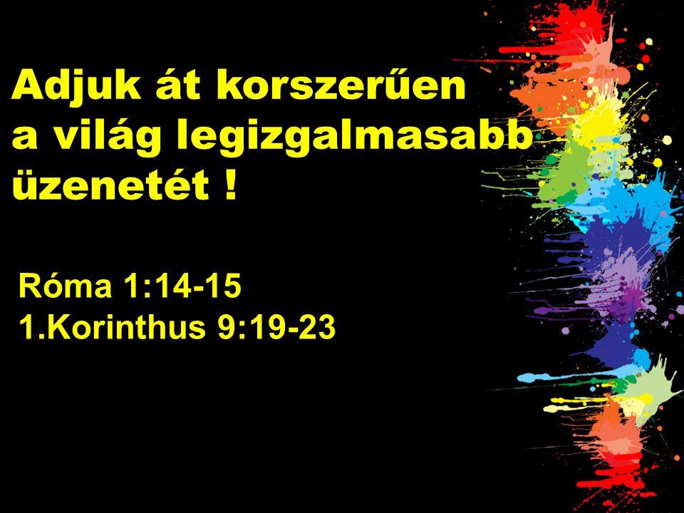 Adjuk át korszerűen a világ legizgalmasabb üzenetét ! Róma 1:14-15 1.Korinthus 9:19-23