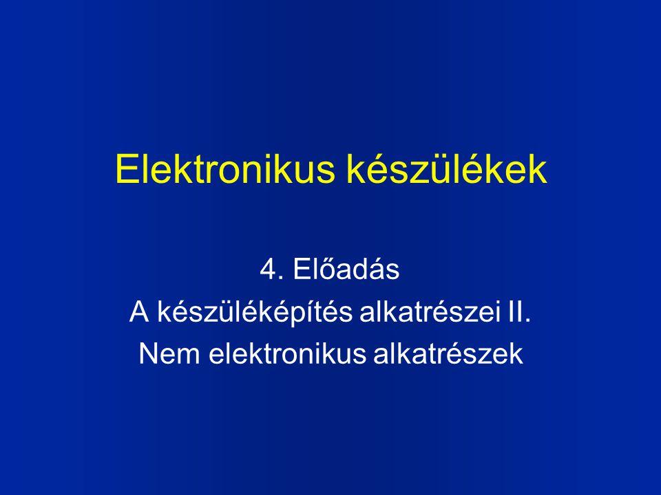 Elektronikus készülékek 4. Előadás A készüléképítés alkatrészei II. Nem elektronikus alkatrészek