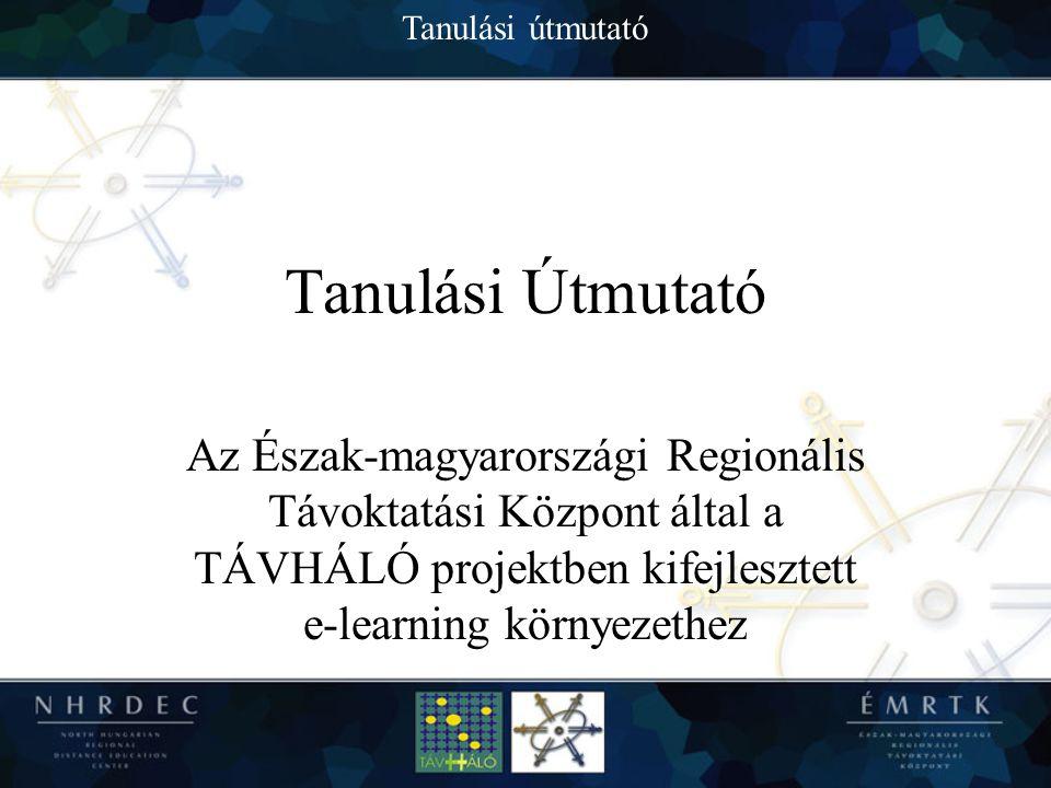 Tanulási útmutató Tanulási Útmutató Az Észak-magyarországi Regionális Távoktatási Központ által a TÁVHÁLÓ projektben kifejlesztett e-learning környezethez