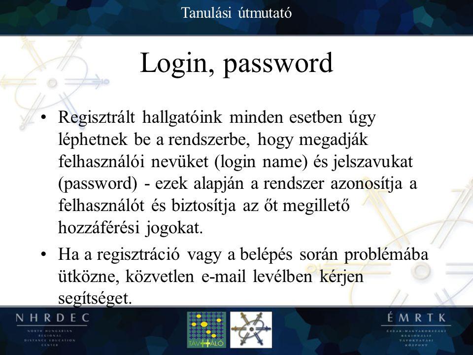 Tanulási útmutató Login, password Regisztrált hallgatóink minden esetben úgy léphetnek be a rendszerbe, hogy megadják felhasználói nevüket (login name) és jelszavukat (password) - ezek alapján a rendszer azonosítja a felhasználót és biztosítja az őt megillető hozzáférési jogokat.