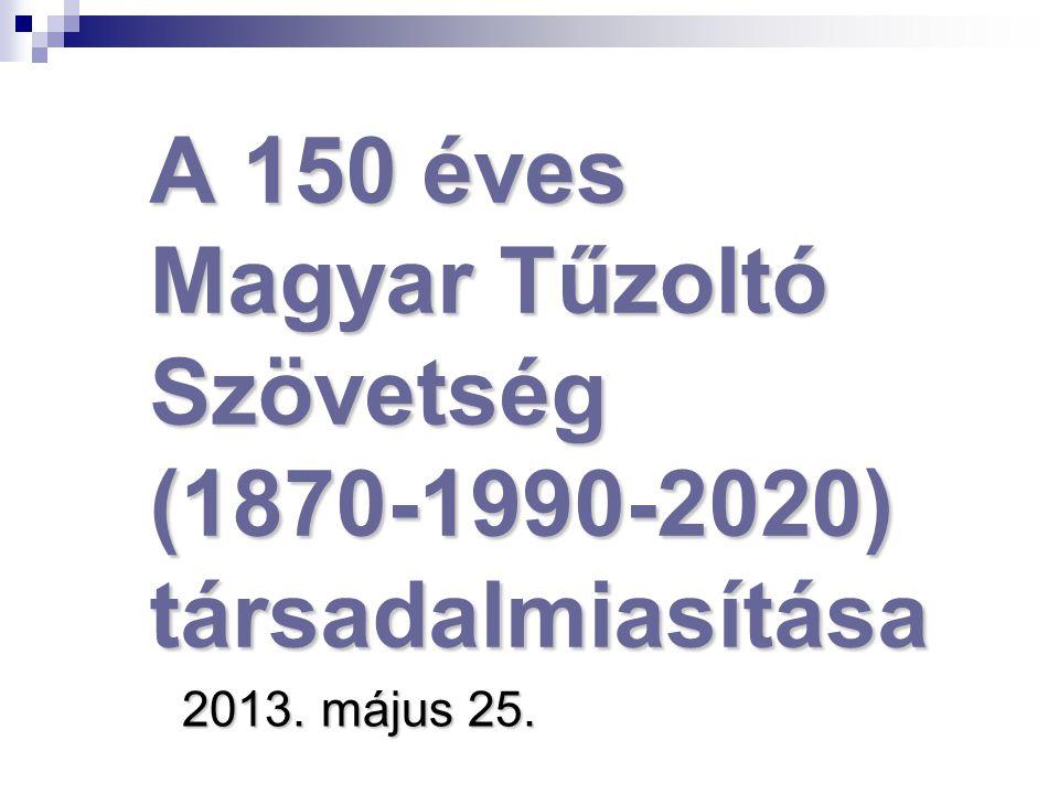 A 150 éves Magyar Tűzoltó Szövetség (1870-1990-2020) társadalmiasítása 2013. május 25.