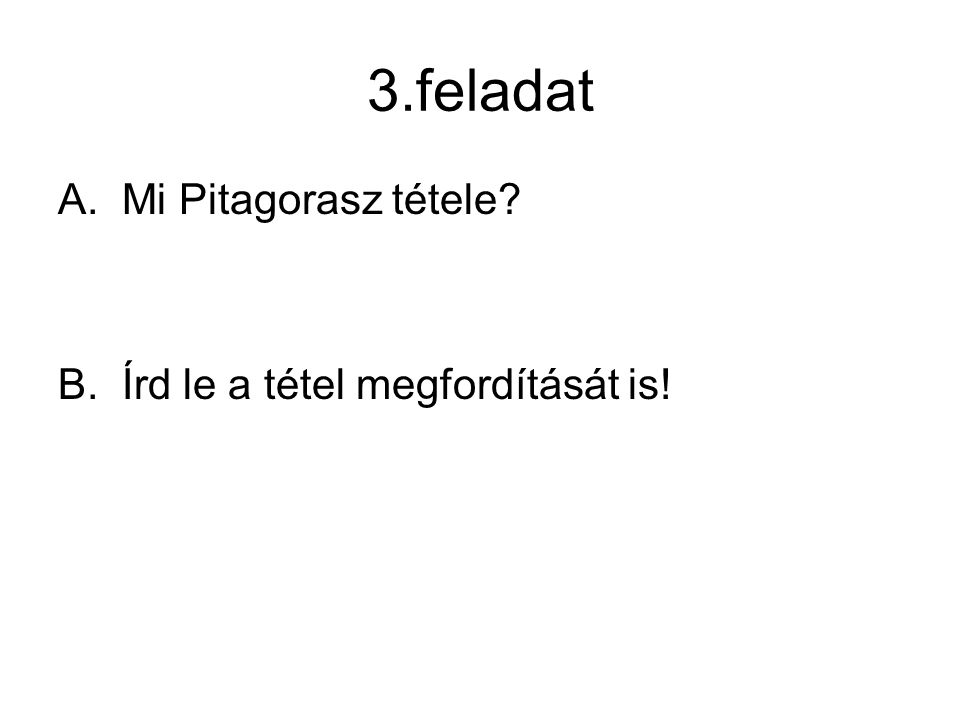 3.feladat A.Mi Pitagorasz tétele? B.Írd le a tétel megfordítását is!