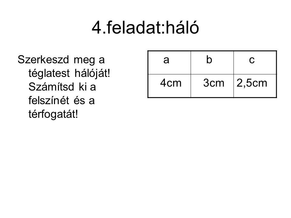 4.feladat:háló Szerkeszd meg a téglatest hálóját.Számítsd ki a felszínét és a térfogatát.