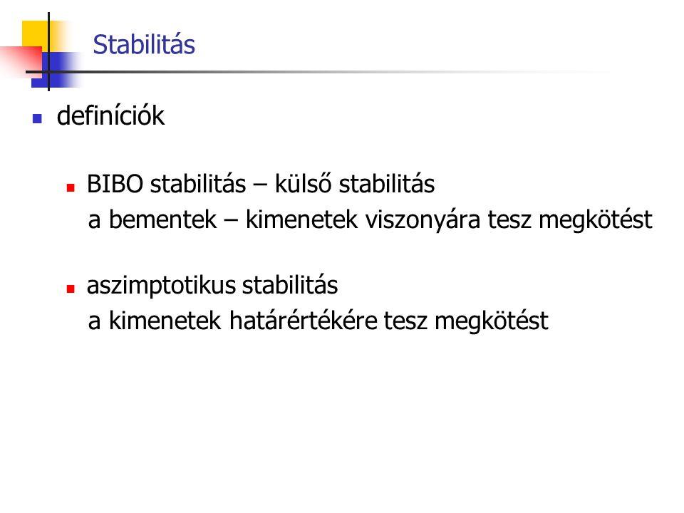 BIBO stabilitás Def.: Egy rendszert BIBO stabilnak nevezünk, ha korlátos bemenet, azaz  u(t)  < M 1, valamely -  < t 0  t <  időintervallum esetén, a kimenete is korlátos:  y(t)  < M 2, a t 0  t <  időintervallumon (ahol M 1, M 2 < , és t 0 a kezdőidőpont).
