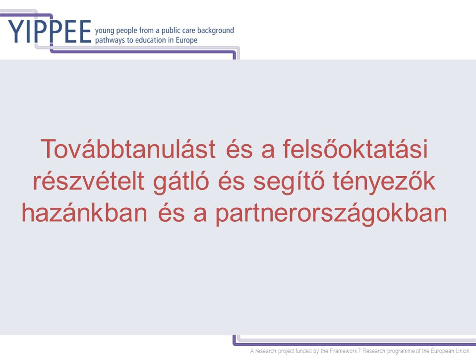 A research project funded by the Framework 7 Research programme of the European Union Továbbtanulást és a felsőoktatási részvételt gátló és segítő tényezők hazánkban és a partnerországokban