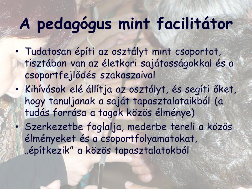A pedagógus mint facilitátor Tudatosan építi az osztályt mint csoportot, tisztában van az életkori sajátosságokkal és a csoportfejlődés szakaszaival K