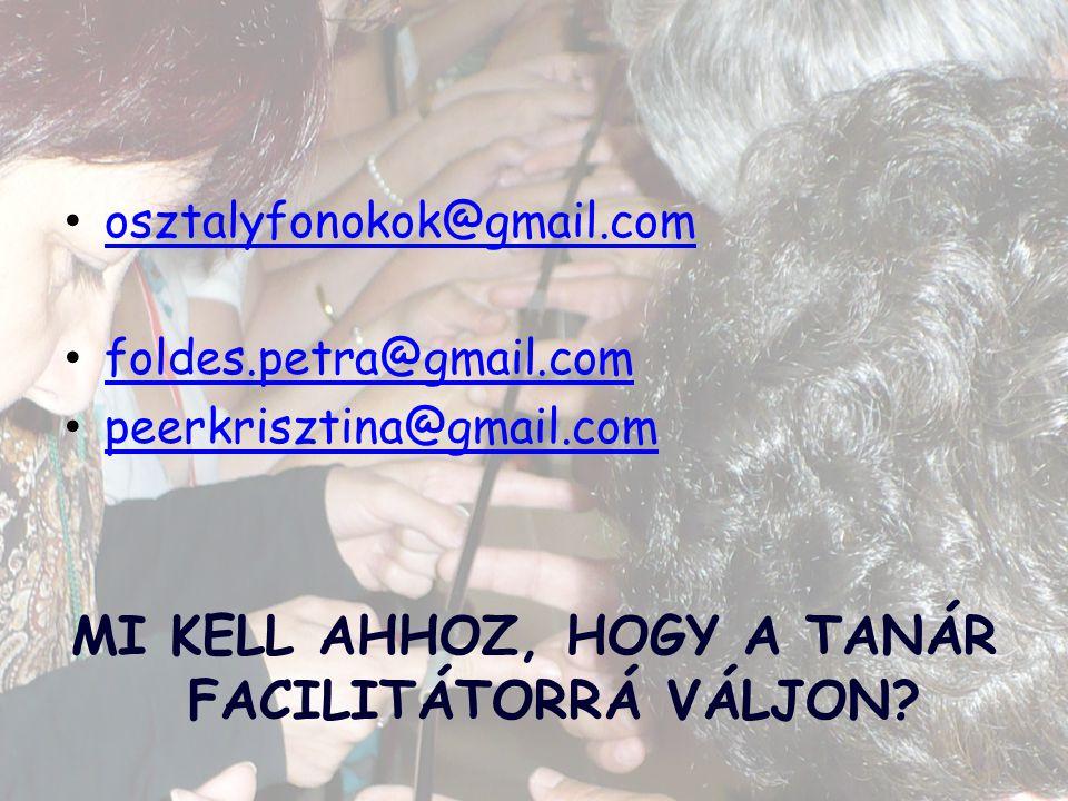 osztalyfonokok@gmail.com foldes.petra@gmail.com peerkrisztina@gmail.com MI KELL AHHOZ, HOGY A TANÁR FACILITÁTORRÁ VÁLJON?