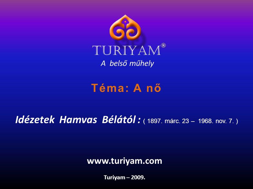 A belső műhely Idézetek Hamvas Bélától : ( 1897. márc. 23 – 1968. nov. 7. ) Turiyam – 2009. www.turiyam.com TURIYAM  Téma: A nő