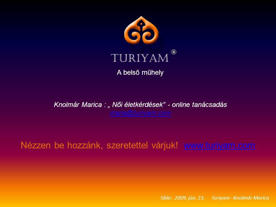 "Slide: 2009. jún. 23. Turiyam –Knolmár Marica TURIYAM  A belső műhely Knolmár Marica : "" Női életkérdések"" - online tanácsadás maria@turiyam.com mari"