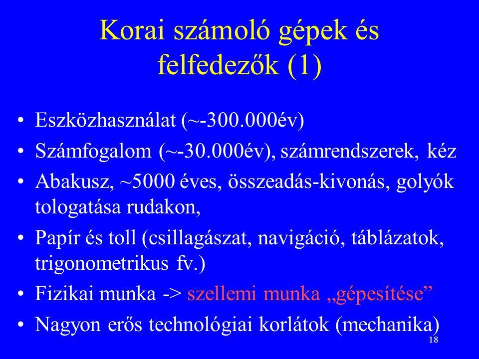"""18 Korai számoló gépek és felfedezők (1) Eszközhasználat (~-300.000év) Számfogalom (~-30.000év), számrendszerek, kéz Abakusz, ~5000 éves, összeadás-kivonás, golyók tologatása rudakon, Papír és toll (csillagászat, navigáció, táblázatok, trigonometrikus fv.) Fizikai munka -> szellemi munka """"gépesítése Nagyon erős technológiai korlátok (mechanika)"""