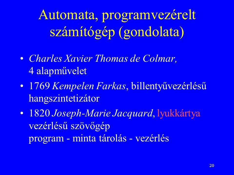 20 Automata, programvezérelt számítógép (gondolata) Charles Xavier Thomas de Colmar, 4 alapművelet 1769 Kempelen Farkas, billentyűvezérlésű hangszintetizátor 1820 Joseph-Marie Jacquard, lyukkártya vezérlésű szövőgép program - minta tárolás - vezérlés
