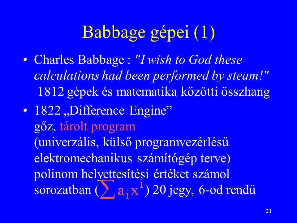 """21 Babbage gépei (1) Charles Babbage : I wish to God these calculations had been performed by steam! 1812 gépek és matematika közötti összhang 1822 """"Difference Engine gőz, tárolt program (univerzális, külső programvezérlésű elektromechanikus számítógép terve) polinom helyettesítési értéket számol sorozatban ( ) 20 jegy, 6-od rendű"""