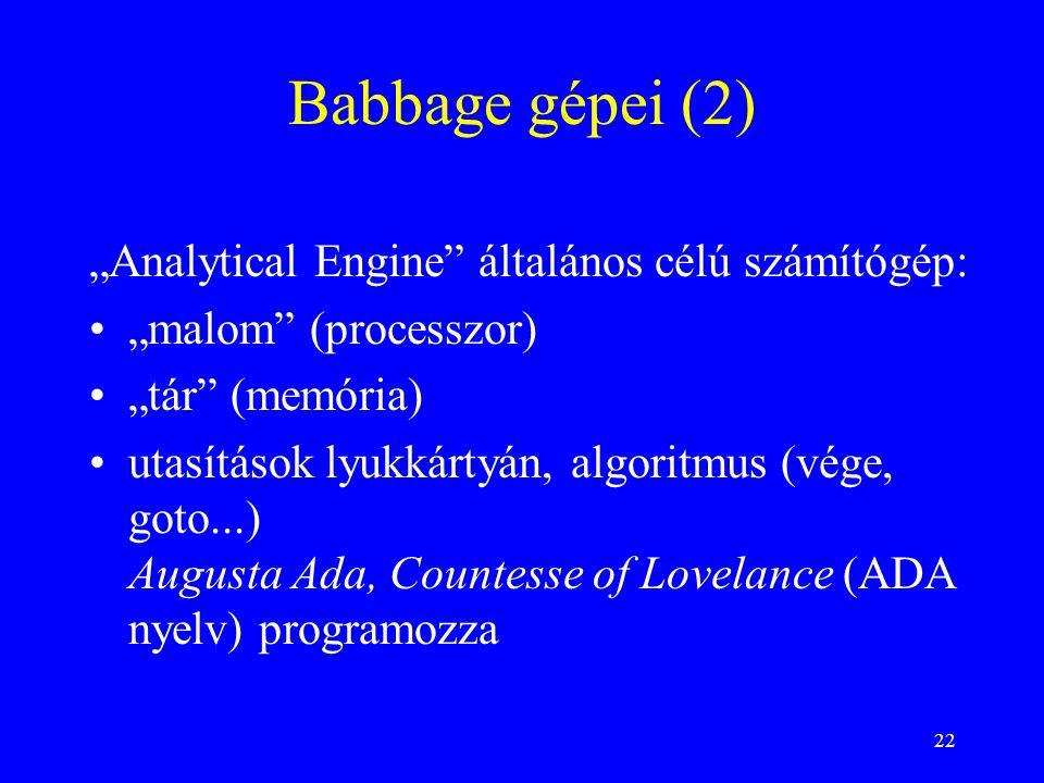 """22 Babbage gépei (2) """"Analytical Engine általános célú számítógép: """"malom (processzor) """"tár (memória) utasítások lyukkártyán, algoritmus (vége, goto...) Augusta Ada, Countesse of Lovelance (ADA nyelv) programozza"""