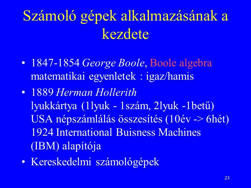 23 Számoló gépek alkalmazásának a kezdete 1847-1854 George Boole, Boole algebra matematikai egyenletek : igaz/hamis 1889 Herman Hollerith lyukkártya (1lyuk - 1szám, 2lyuk -1betű) USA népszámlálás összesítés (10év -> 6hét) 1924 International Buisness Machines (IBM) alapítója Kereskedelmi számológépek