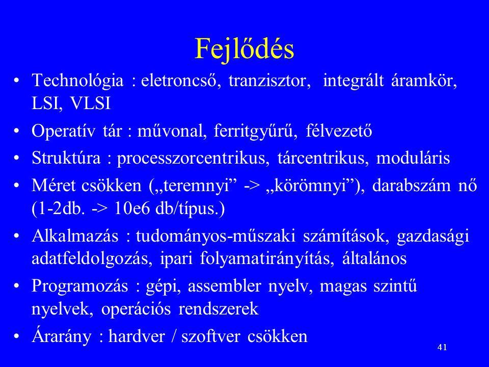 """41 Fejlődés Technológia : eletroncső, tranzisztor, integrált áramkör, LSI, VLSI Operatív tár : művonal, ferritgyűrű, félvezető Struktúra : processzorcentrikus, tárcentrikus, moduláris Méret csökken (""""teremnyi -> """"körömnyi ), darabszám nő (1-2db."""