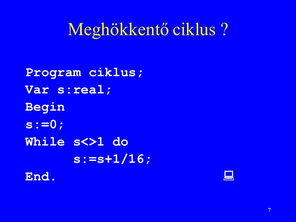 7 Meghökkentő ciklus ? Program ciklus; Var s:real; Begin s:=0; While s<>1 do s:=s+1/16; End. 