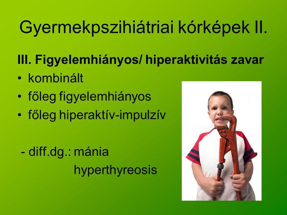 Gyermekpszihiátriai kórképek II. III. Figyelemhiányos/ hiperaktivitás zavar kombinált főleg figyelemhiányos főleg hiperaktív-impulzív - diff.dg.: máni