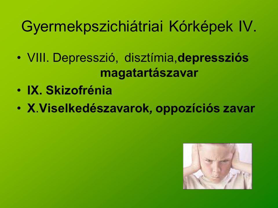 Gyermekpszichiátriai Kórképek IV. VIII. Depresszió, disztímia,depressziós magatartászavar IX. Skizofrénia X.Viselkedészavarok, oppozíciós zavar