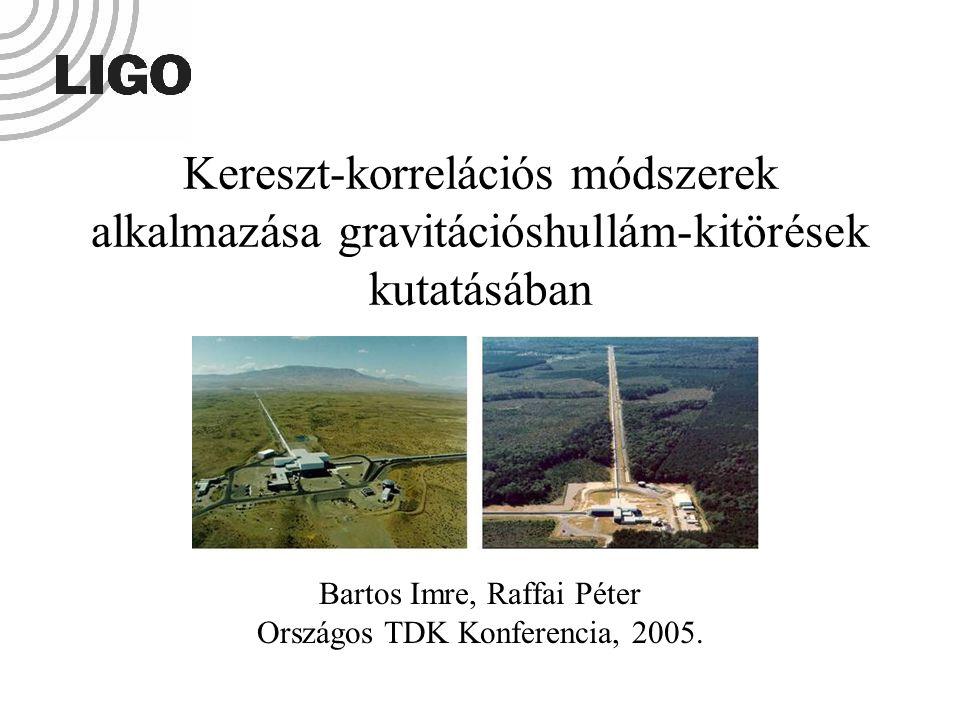 Kereszt-korrelációs módszerek alkalmazása gravitációshullám-kitörések kutatásában Bartos Imre, Raffai Péter Országos TDK Konferencia, 2005.