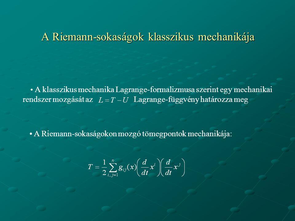 A Riemann-sokaságok klasszikus mechanikája A klasszikus mechanika Lagrange-formalizmusa szerint egy mechanikai rendszer mozgását az Lagrange-függvény