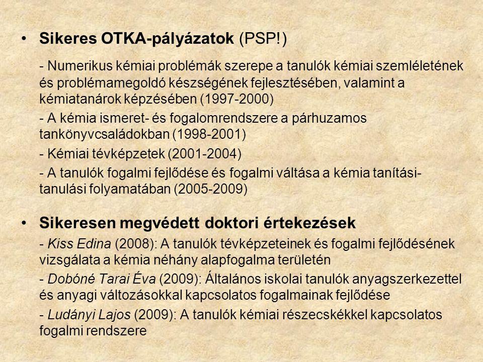 Sikeres OTKA-pályázatok (PSP!) - Numerikus kémiai problémák szerepe a tanulók kémiai szemléletének és problémamegoldó készségének fejlesztésében, valamint a kémiatanárok képzésében (1997-2000) - A kémia ismeret- és fogalomrendszere a párhuzamos tankönyvcsaládokban (1998-2001) - Kémiai tévképzetek (2001-2004) - A tanulók fogalmi fejlődése és fogalmi váltása a kémia tanítási- tanulási folyamatában (2005-2009) Sikeresen megvédett doktori értekezések - Kiss Edina (2008): A tanulók tévképzeteinek és fogalmi fejlődésének vizsgálata a kémia néhány alapfogalma területén - Dobóné Tarai Éva (2009): Általános iskolai tanulók anyagszerkezettel és anyagi változásokkal kapcsolatos fogalmainak fejlődése - Ludányi Lajos (2009): A tanulók kémiai részecskékkel kapcsolatos fogalmi rendszere