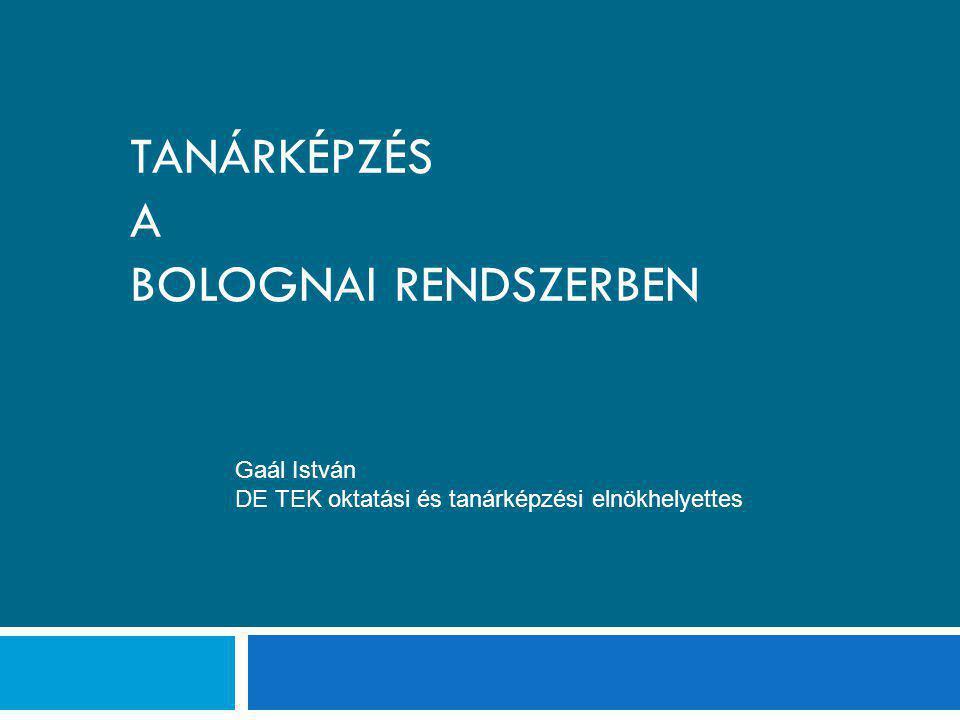TANÁRKÉPZÉS A BOLOGNAI RENDSZERBEN Gaál István DE TEK oktatási és tanárképzési elnökhelyettes
