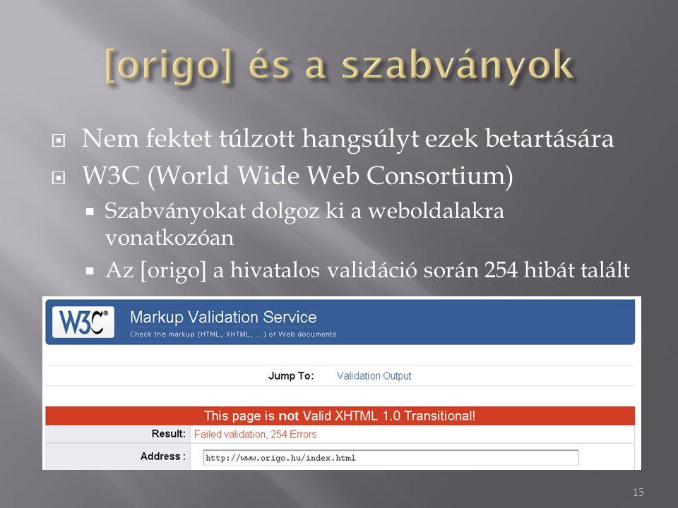  Nem fektet túlzott hangsúlyt ezek betartására  W3C (World Wide Web Consortium)  Szabványokat dolgoz ki a weboldalakra vonatkozóan  Az [origo] a hivatalos validáció során 254 hibát talált 15