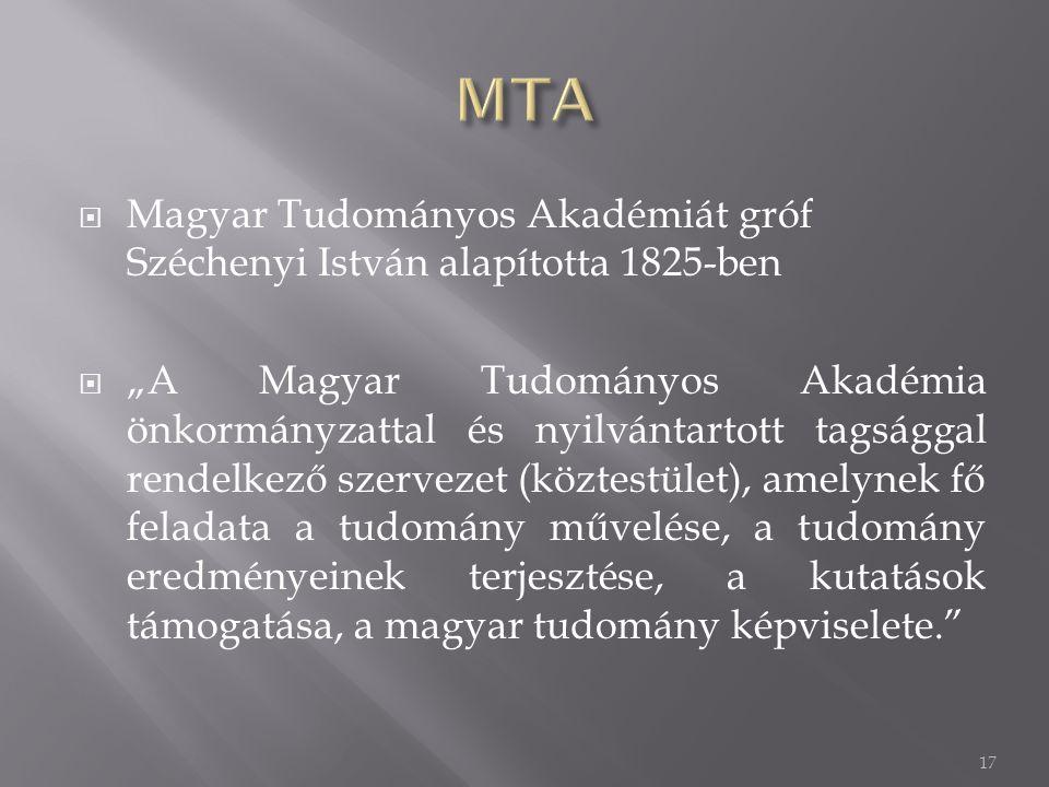 """ Magyar Tudományos Akadémiát gróf Széchenyi István alapította 1825-ben  """"A Magyar Tudományos Akadémia önkormányzattal és nyilvántartott tagsággal rendelkező szervezet (köztestület), amelynek fő feladata a tudomány művelése, a tudomány eredményeinek terjesztése, a kutatások támogatása, a magyar tudomány képviselete. 17"""