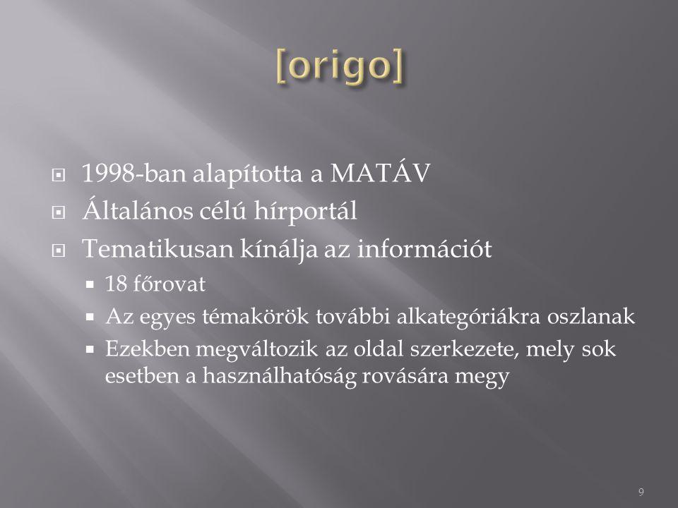  1998-ban alapította a MATÁV  Általános célú hírportál  Tematikusan kínálja az információt  18 főrovat  Az egyes témakörök további alkategóriákra oszlanak  Ezekben megváltozik az oldal szerkezete, mely sok esetben a használhatóság rovására megy 9