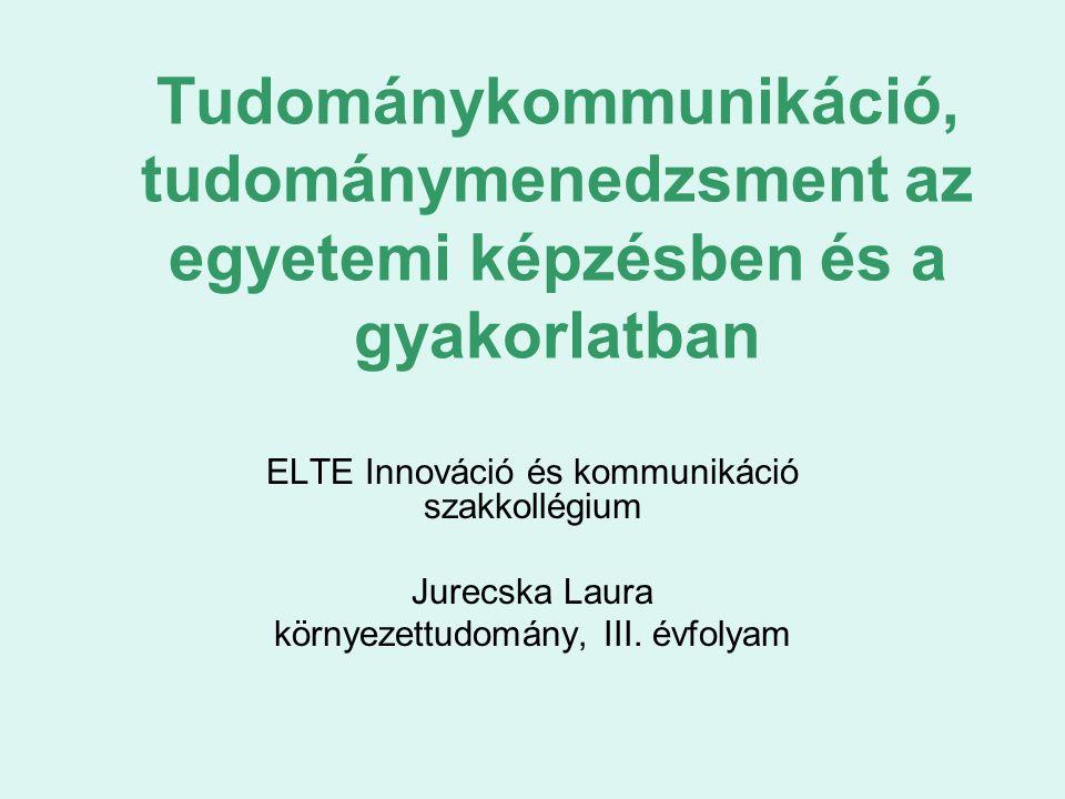 Tudománykommunikáció, tudománymenedzsment az egyetemi képzésben és a gyakorlatban ELTE Innováció és kommunikáció szakkollégium Jurecska Laura környeze