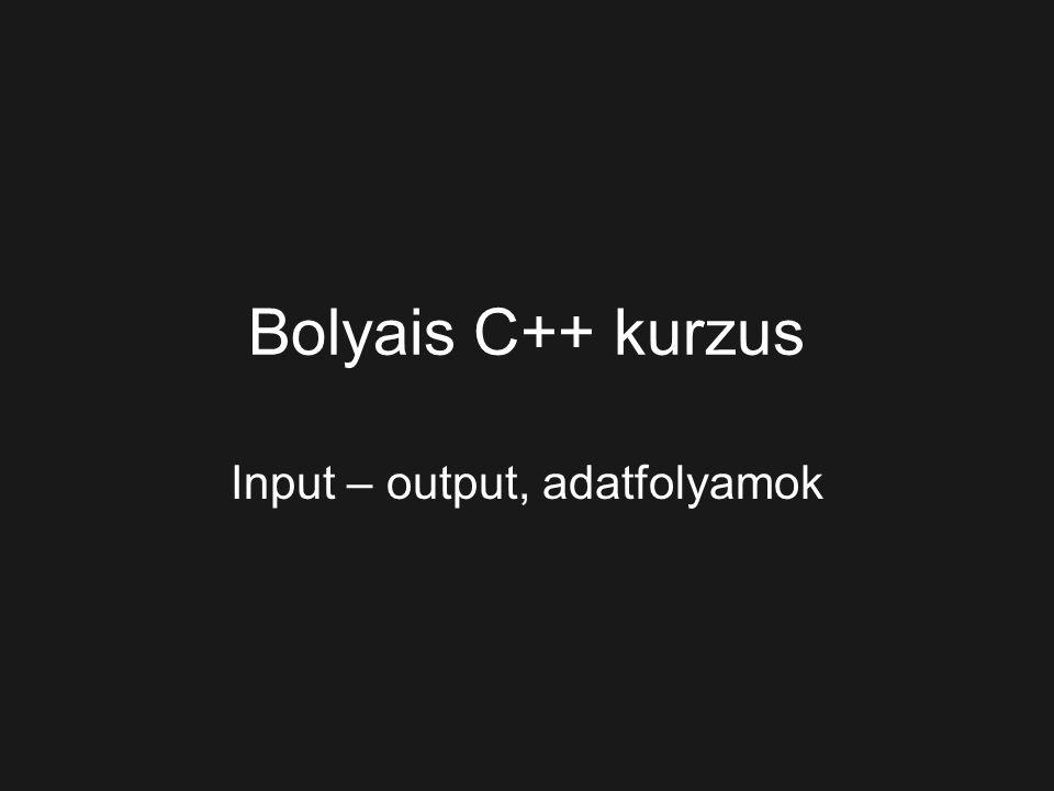 Bolyais C++ kurzus Input – output, adatfolyamok
