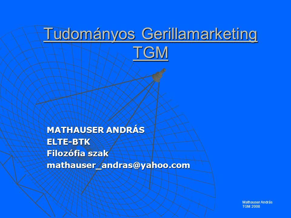 Tudományos Gerillamarketing TGM MATHAUSER ANDRÁS ELTE-BTK Filozófia szak mathauser_andras@yahoo.com Mathauser András TGM 2008