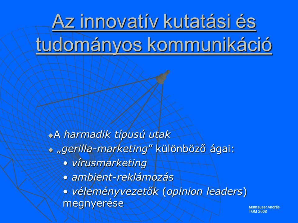 """Az innovatív kutatási és tudományos kommunikáció  A harmadik típusú utak  """"gerilla-marketing különböző ágai: vírusmarketing vírusmarketing ambient-reklámozás ambient-reklámozás véleményvezetők (opinion leaders) megnyerése véleményvezetők (opinion leaders) megnyerése Mathauser András TGM 2008"""