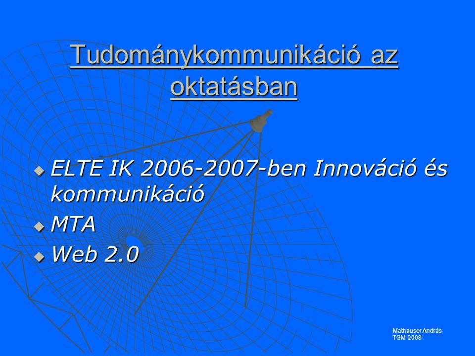 Tudománykommunikáció az oktatásban  ELTE IK 2006-2007-ben Innováció és kommunikáció  MTA  Web 2.0 Mathauser András TGM 2008