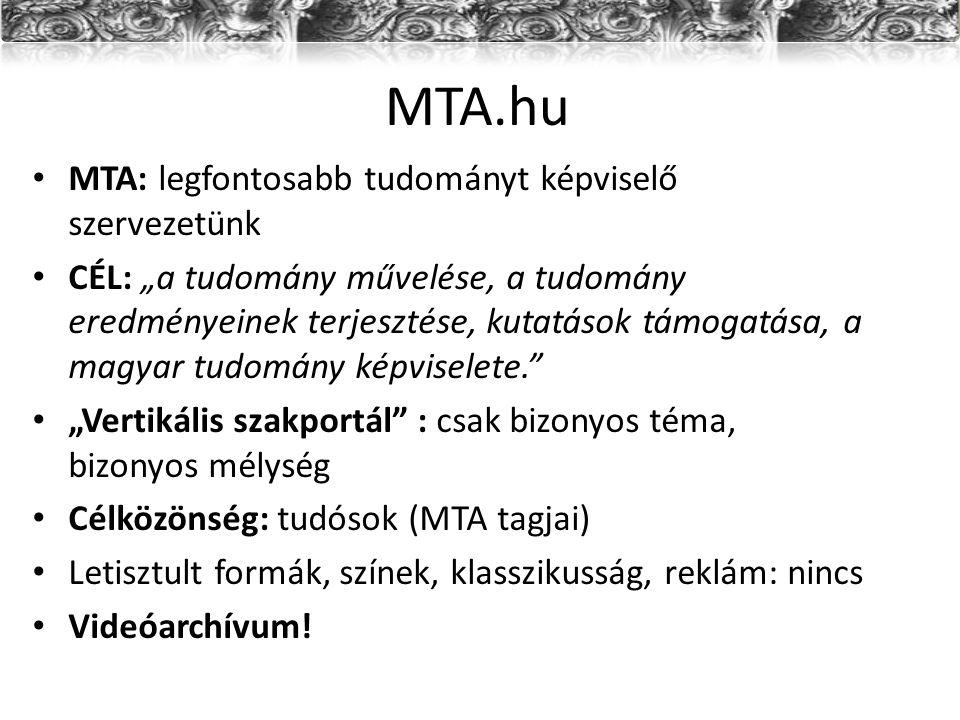"""MTA.hu MTA: legfontosabb tudományt képviselő szervezetünk CÉL: """"a tudomány művelése, a tudomány eredményeinek terjesztése, kutatások támogatása, a magyar tudomány képviselete. """"Vertikális szakportál : csak bizonyos téma, bizonyos mélység Célközönség: tudósok (MTA tagjai) Letisztult formák, színek, klasszikusság, reklám: nincs Videóarchívum!"""