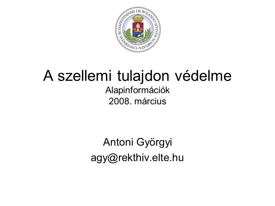 A szellemi tulajdon védelme Alapinformációk 2008. március Antoni Györgyi agy@rekthiv.elte.hu
