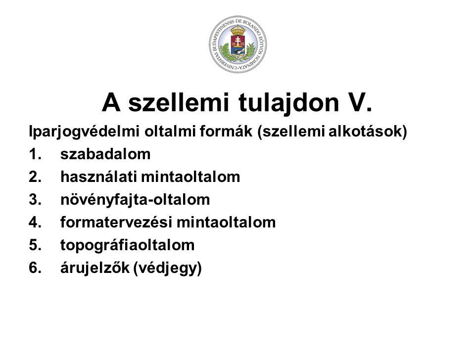 A szellemi tulajdon V. Iparjogvédelmi oltalmi formák (szellemi alkotások) 1.szabadalom 2.használati mintaoltalom 3.növényfajta-oltalom 4.formatervezés