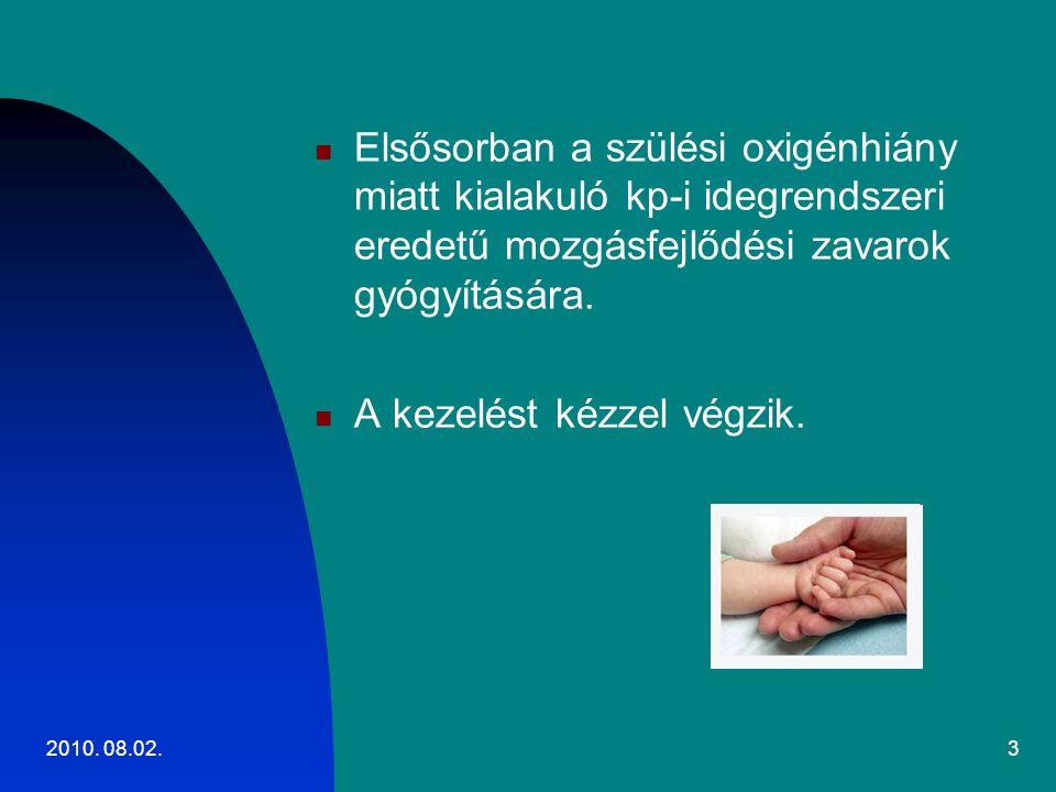 2010. 08.02.3 Elsősorban a szülési oxigénhiány miatt kialakuló kp-i idegrendszeri eredetű mozgásfejlődési zavarok gyógyítására. A kezelést kézzel végz