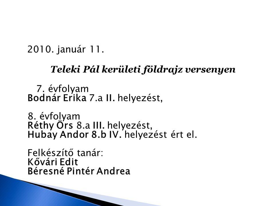 2010. január 11. Teleki Pál kerületi földrajz versenyen 7. évfolyam Bodnár Erika 7.a II. helyezést, 8. évfolyam Réthy Örs 8.a III. helyezést, Hubay An