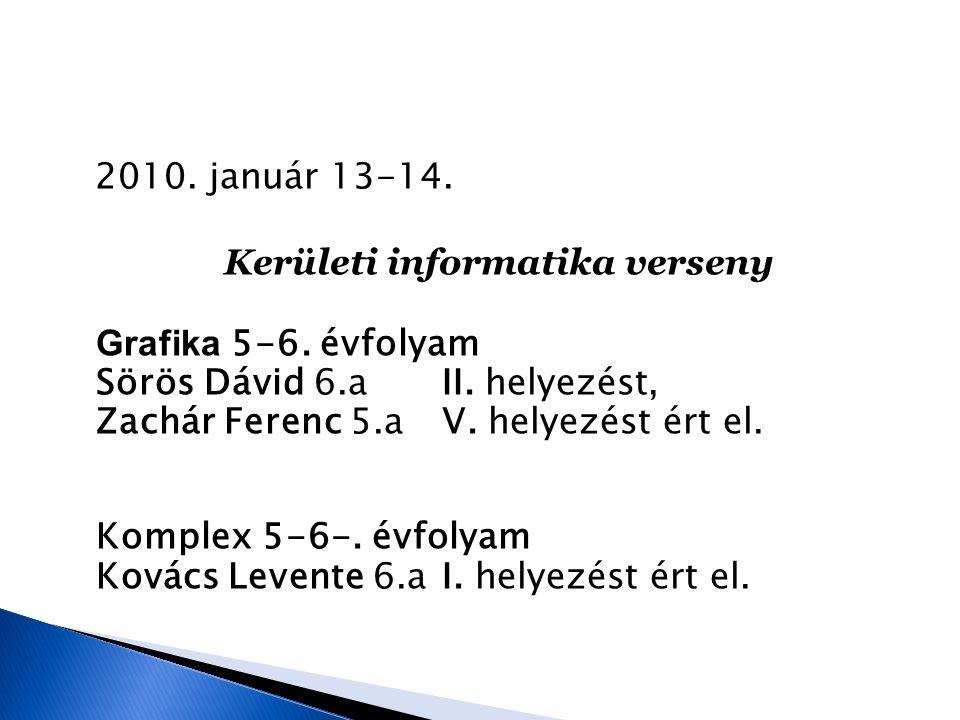 2010. január 13-14. Kerületi informatika verseny Grafika 5-6. évfolyam Sörös Dávid 6.a II. helyezést, Zachár Ferenc 5.a V. helyezést ért el. Komplex 5