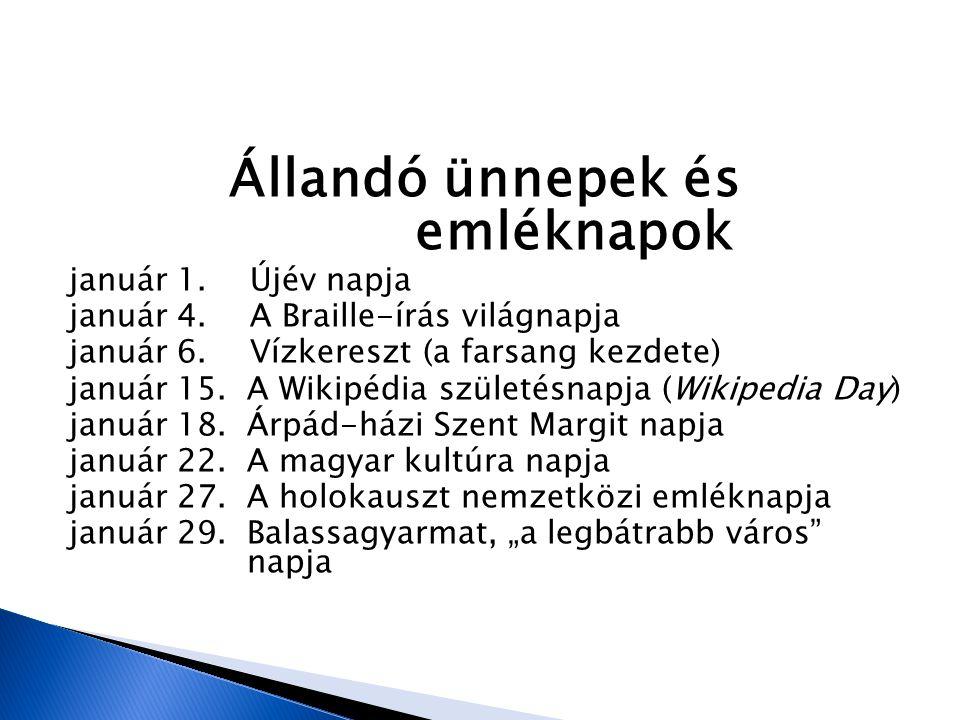 Állandó ünnepek és emléknapok január 1. Újév napja január 4. A Braille-írás világnapja január 6. Vízkereszt (a farsang kezdete) január 15. A Wikipédia