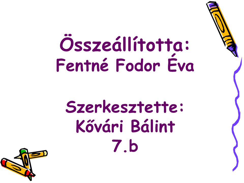 Összeállította: Fentné Fodor Éva Szerkesztette: Kővári Bálint 7.b